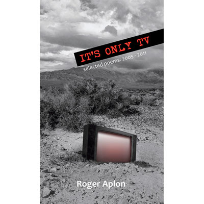 It's Only TV: Selected Poems: 2005-2011 - Roger Aplon